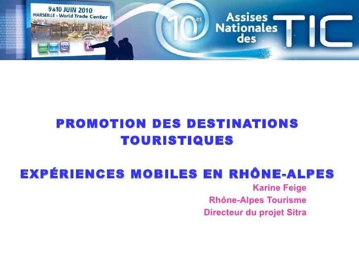 Karine Feige Rhône-Alpes Tourisme Directeur du projet Sitra PROMOTION DES DESTINATIONS TOURISTIQUES EXPÉRIENCES MOBILES EN...