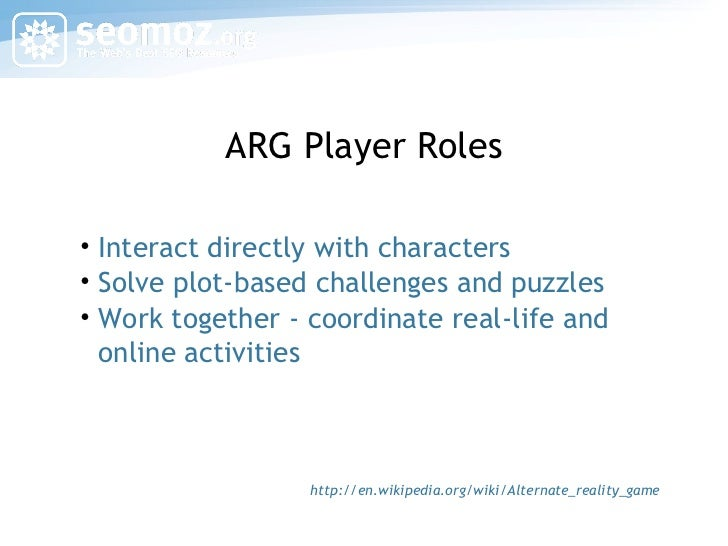 ARG Player Roles <ul><li>Interact directly with characters </li></ul><ul><li>Solve plot-based challenges and puzzles </li>...