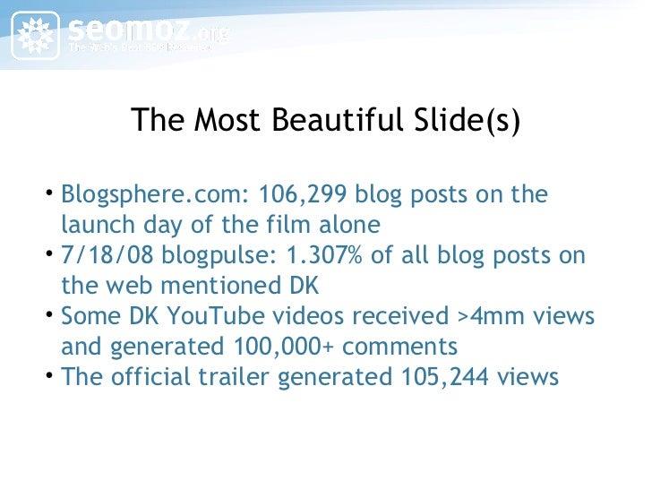 The Most Beautiful Slide(s) <ul><li>Blogsphere.com: 106,299 blog posts on the launch day of the film alone </li></ul><ul><...