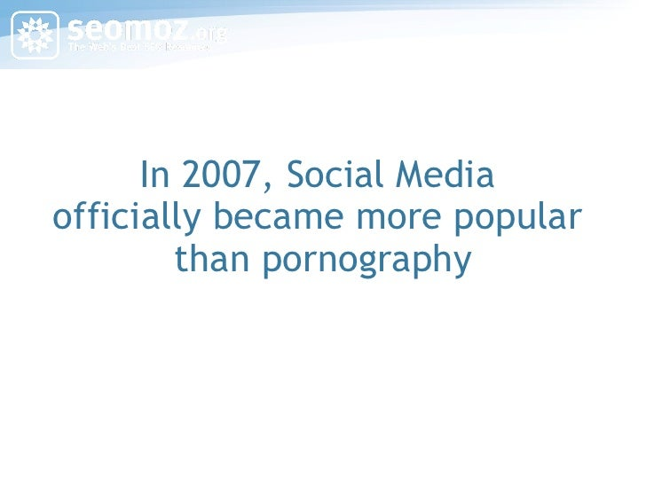 In 2007, Social Media  officially became more popular  than pornography
