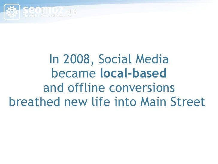 In 2008, Social Media became  local-based and offline conversions breathed new life into Main Street
