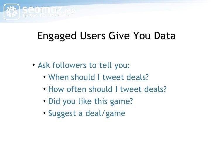 Engaged Users Give You Data <ul><li>Ask followers to tell you: </li></ul><ul><ul><li>When should I tweet deals? </li></ul>...