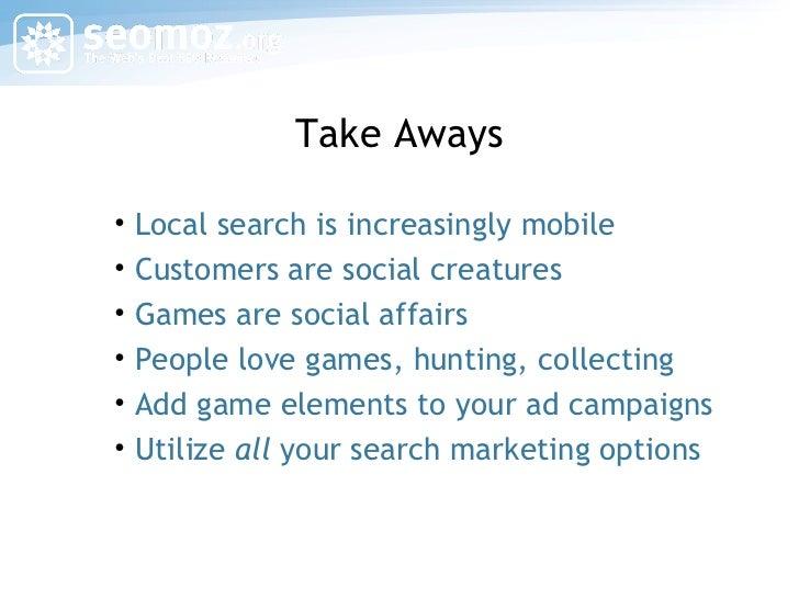 Take Aways <ul><li>Local search is increasingly mobile </li></ul><ul><li>Customers are social creatures </li></ul><ul><li>...