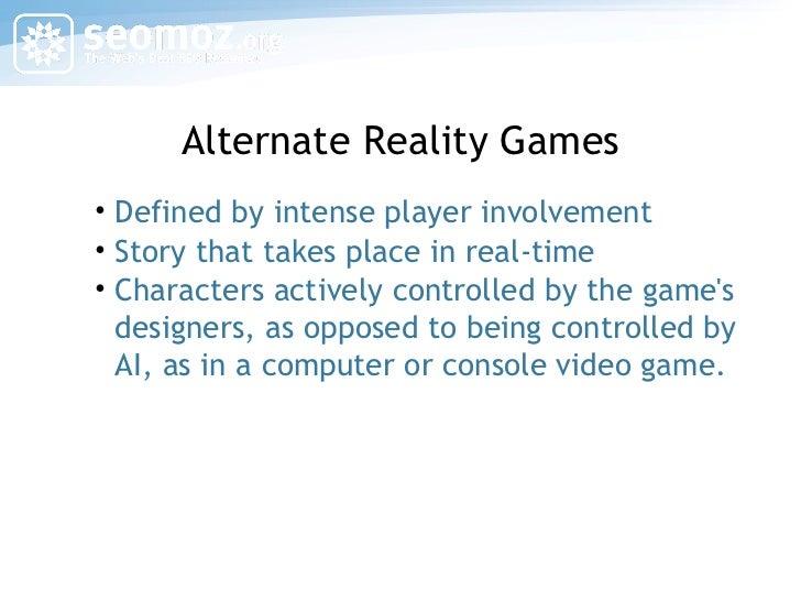 Alternate Reality Games <ul><li>Defined by intense player involvement </li></ul><ul><li>Story that takes place in real-tim...