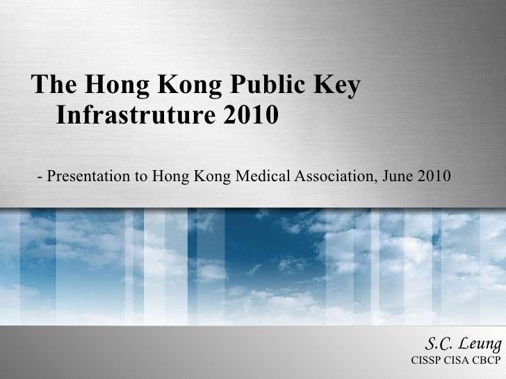 The Hong Kong Public Key Infrastruture 2010 - Presentation to Hong Kong Medical Association, June 2010 S.C. Leung CISSP CI...