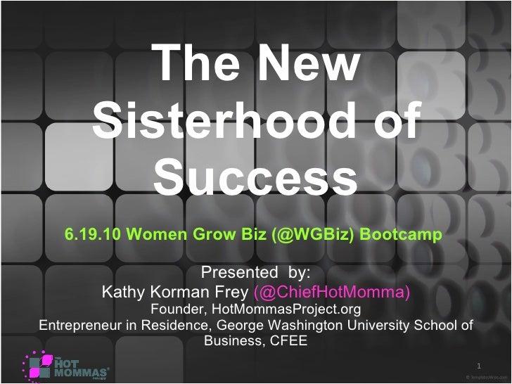 The New Sisterhood of Success 6.19.10   Women Grow Biz (@WGBiz) Bootcamp  Presented  by: Kathy Korman Frey  (@ChiefHotMomm...