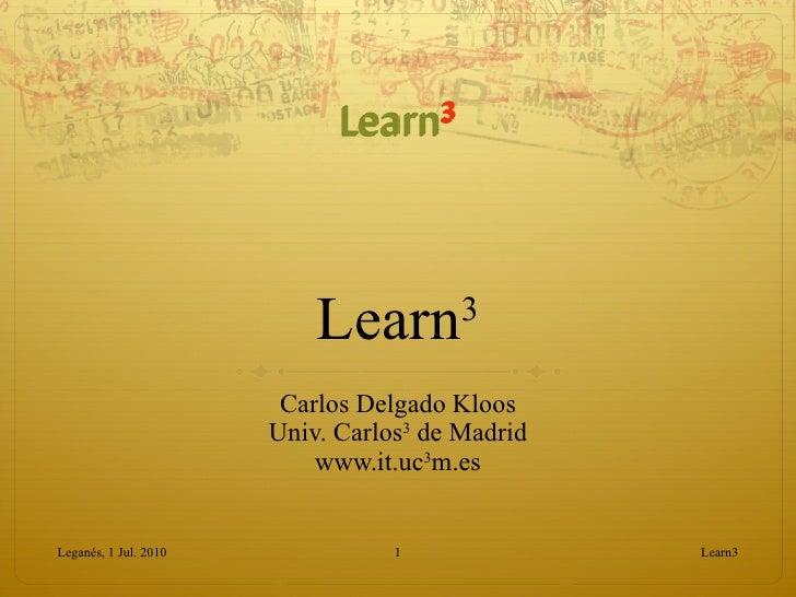 Learn 3 Carlos Delgado Kloos Univ. Carlos 3  de Madrid www.it.uc 3 m.es Learn3 Leganés, 1 Jul. 2010