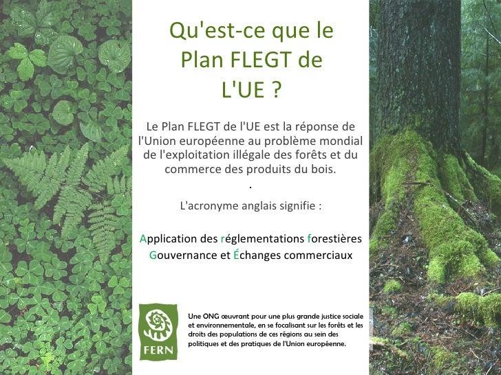 Qu'est - ce que le  Plan FLEGT  de L'UE? Le Plan FLEGT de l'UE est la réponse de l'Union européenne au problème mondial d...