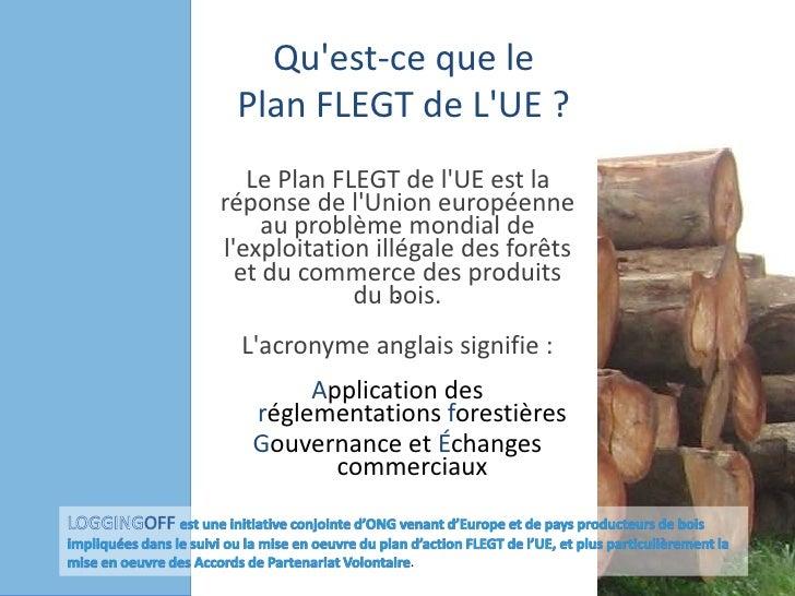 Qu'est-ceque le Plan FLEGT de L'UE?<br />Le Plan FLEGT de l'UE est la réponse de l'Union européenne au problème mondial d...