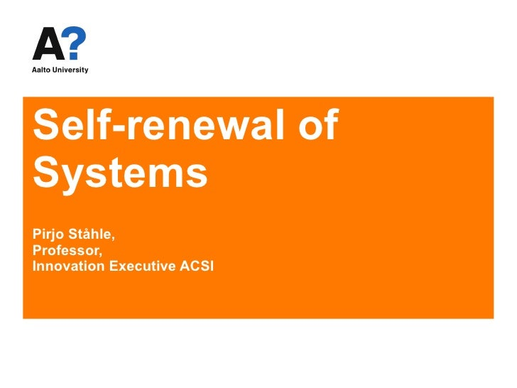 Self-renewal of Systems Pirjo Ståhle,  Professor, Innovation Executive ACSI