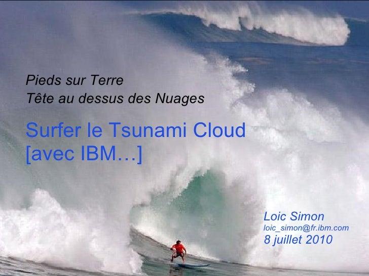 Surfer le Tsunami Cloud [avec IBM…]  Pieds sur Terre Tête au dessus des Nuages   Loic Simon [email_address] 8 juillet 2010