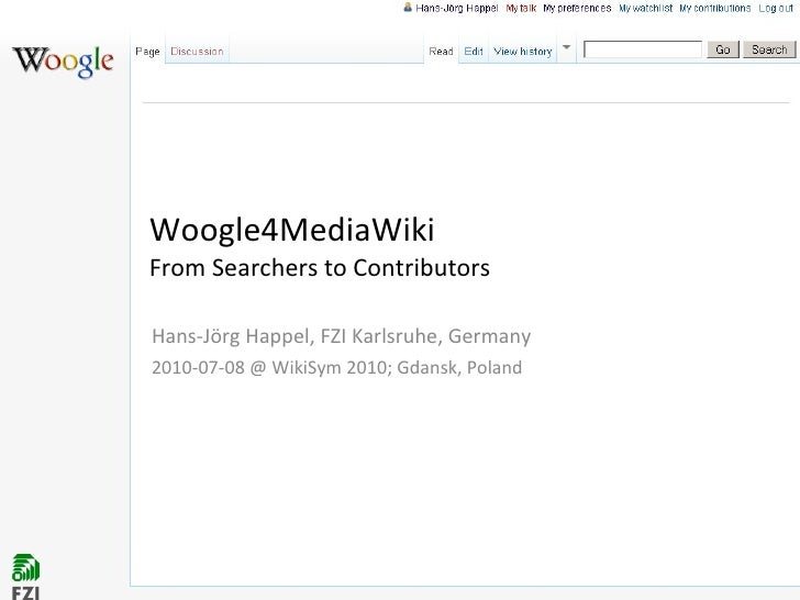 Woogle4MediaWiki  From Searchers to Contributors Hans-Jörg Happel, FZI Karlsruhe, Germany 2010-07-08 @ WikiSym 2010; Gdans...
