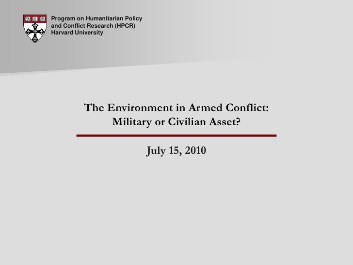 Program on Humanitarian Policy and Conflict Research (HPCR) Harvard University<br />The Environment in Armed Conflict: Mil...