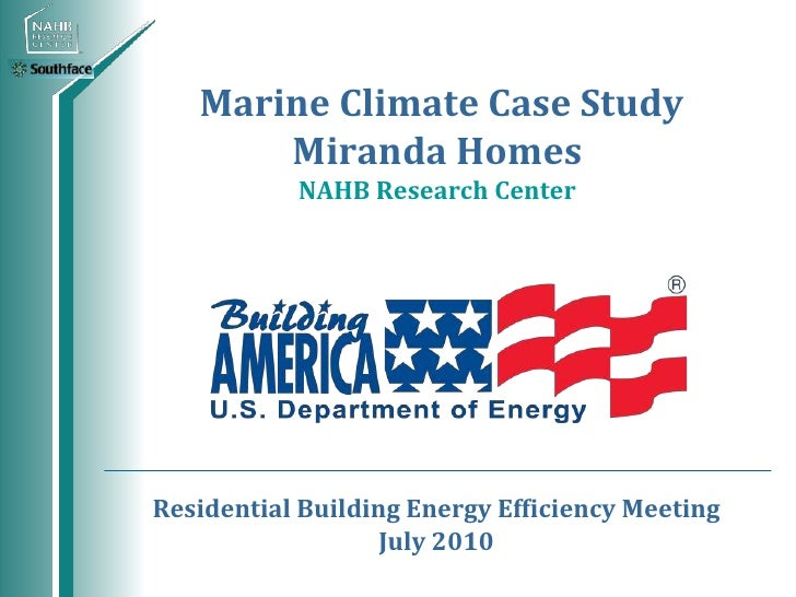 Marine Climate Case Study       Miranda Homes           NAHB Research CenterResidential Building Energy Efficiency Meeting...
