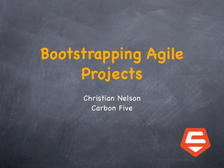 Bootstrapping Agile      Projects      Christian Nelson        Carbon Five