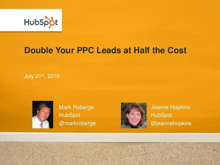 Double Your PPC Leads at Half the Cost  July 21st, 2010                   Mark Roberge   Jeanne Hopkins               HubS...