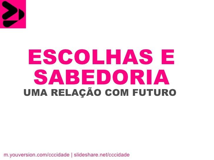 ESCOLHAS E   SABEDORIA   UMA RELAÇÃO COM FUTURO  m.youversion.com/cccidade   slideshare.net/cccidade