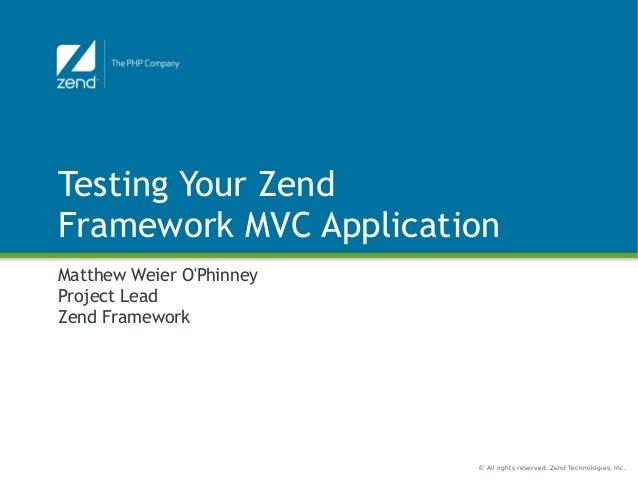 © All rights reserved. Zend Technologies, Inc. Testing Your Zend Framework MVC Application Matthew Weier O'Phinney Project...