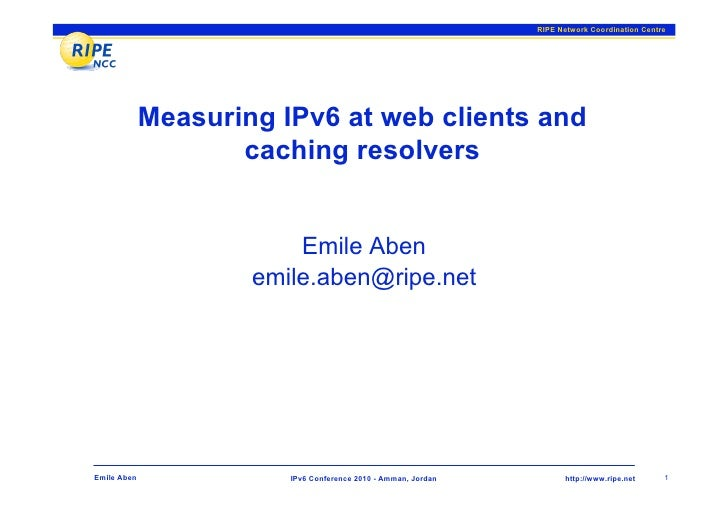 RIPE Network Coordination Centre                  Measuring IPv6 at web clients and                     caching resolvers ...