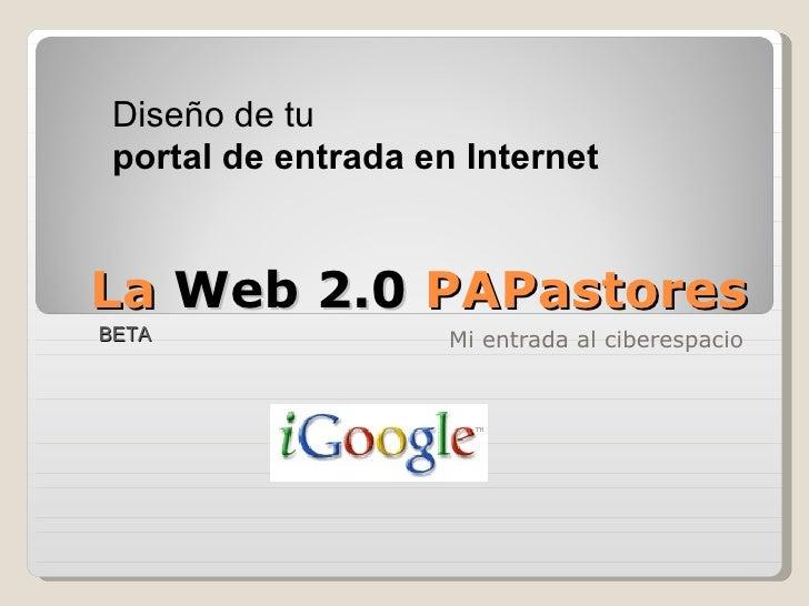 La  Web 2.0  PAPastores Mi entrada al ciberespacio BETA Diseño de tu portal de entrada   en Internet