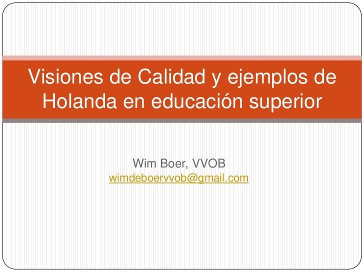 Wim Boer, VVOB <br />wimdeboervvob@gmail.com<br />Visiones de Calidad y ejemplos de Holanda en educación superior<br />