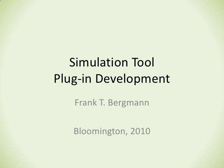 Simulation Tool Plug-in Development<br />Frank T. Bergmann<br />Bloomington, 2010<br />