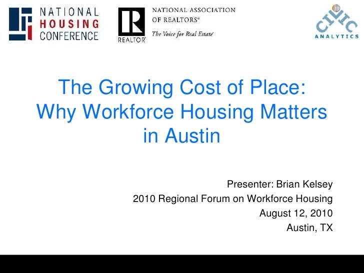 The Growing Cost of Place:Why Workforce Housing Matters in Austin<br />Presenter: Brian Kelsey<br />2010 Regional Forum on...