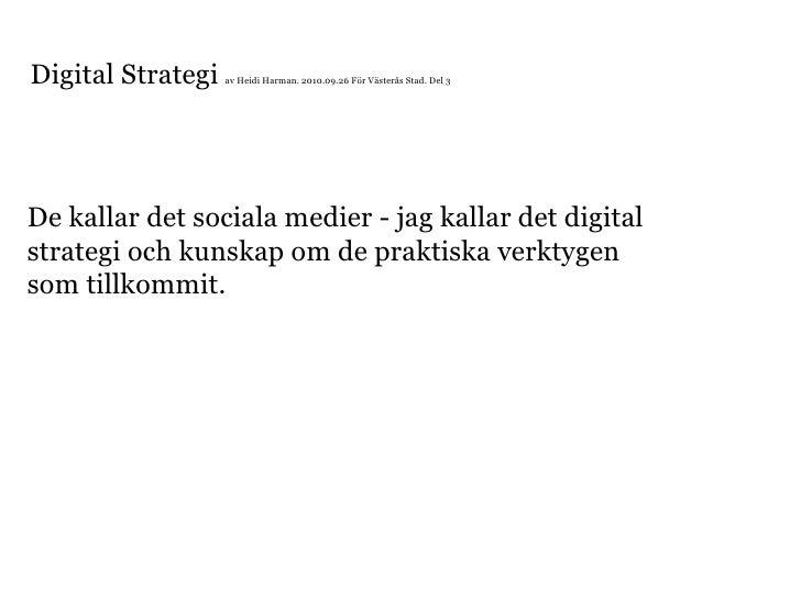 Digital Strategi  av Heidi Harman. 2010.09.26 För Västerås Stad. Del 3 De kallar det sociala medier - jag kallar det digit...