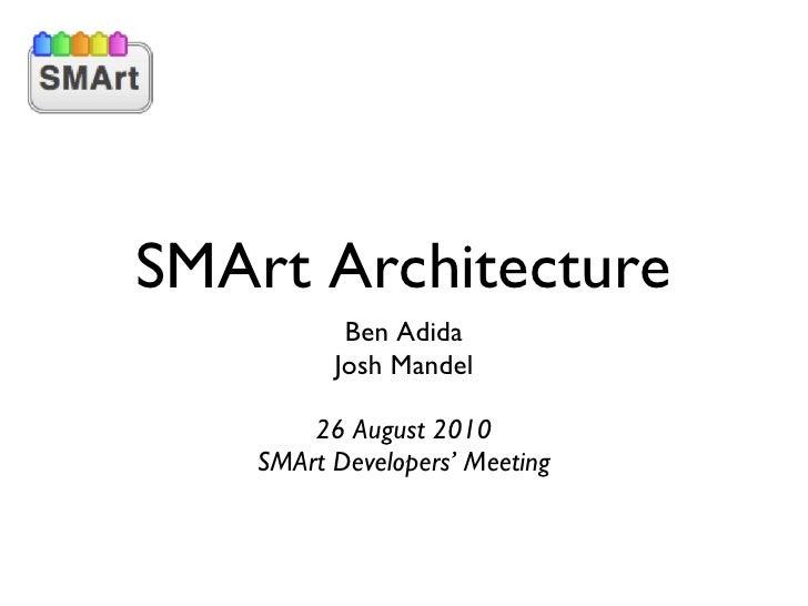 SMArt Architecture <ul><li>Ben Adida </li></ul><ul><li>Josh Mandel </li></ul><ul><li>26 August 2010 </li></ul><ul><li>SMAr...