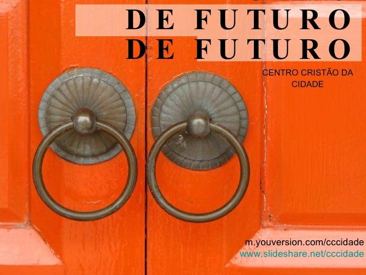 DESBLOQUEADORES DE FUTURO DE FUTURO <ul><li>CENTRO CRISTÃO DA CIDADE </li></ul>m.youversion.com/cccidade www.slideshare.ne...
