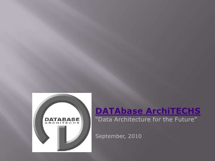 """DATAbase ArchiTECHS""""Data Architecture for the Future""""<br />September, 2010<br />"""