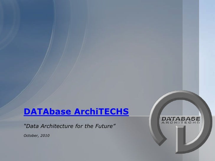 "DATAbase ArchiTECHS<br />""Data Architecture for the Future""<br />October, 2010<br />"