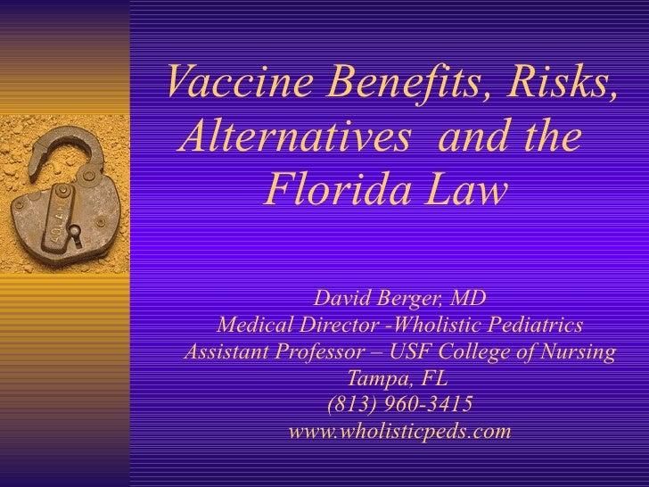 Vaccine Benefits, Risks, Alternatives  and the  Florida Law David Berger, MD Medical Director -Wholistic Pediatrics Assist...