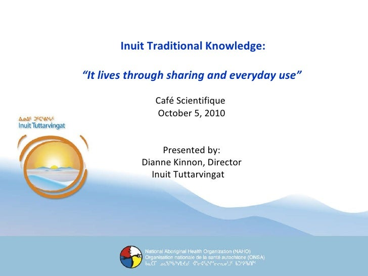 "Inuit Traditional Knowledge: "" It lives through sharing and everyday use"" Café Scientifique  October 5, 2010 Presented by:..."