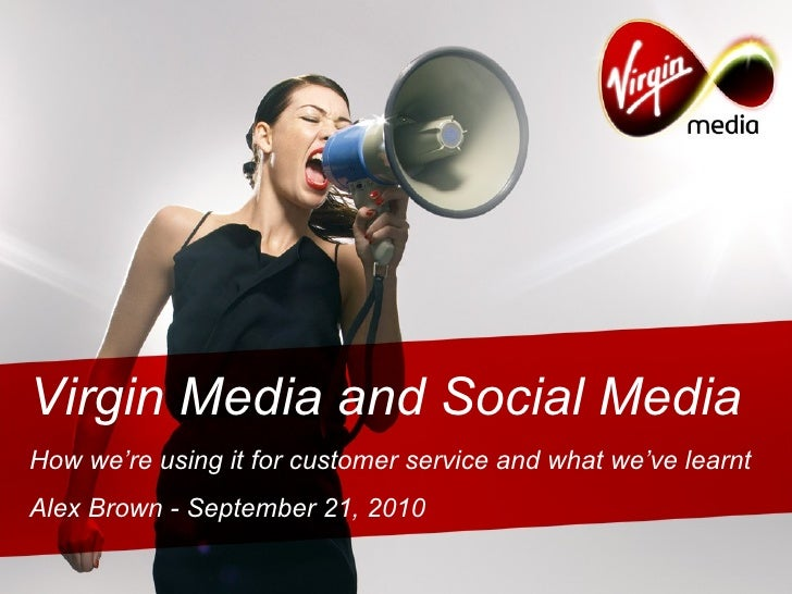 Virgin Media and Social Media How we're using it for customer service and what we've learnt Alex Brown - September 21, 2010