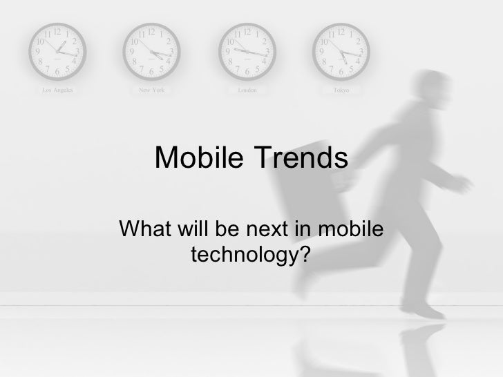 Mobile Trends What will be next in mobile technology?