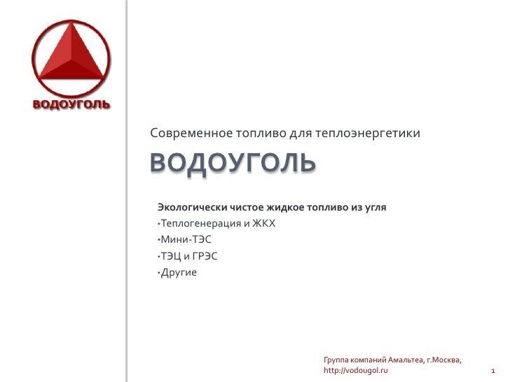 ВОДОУГОЛЬ<br />Современное топливо для теплоэнергетики<br />1<br />Группа компаний Амальтеа, г.Москва, http://vodougol.ru<...