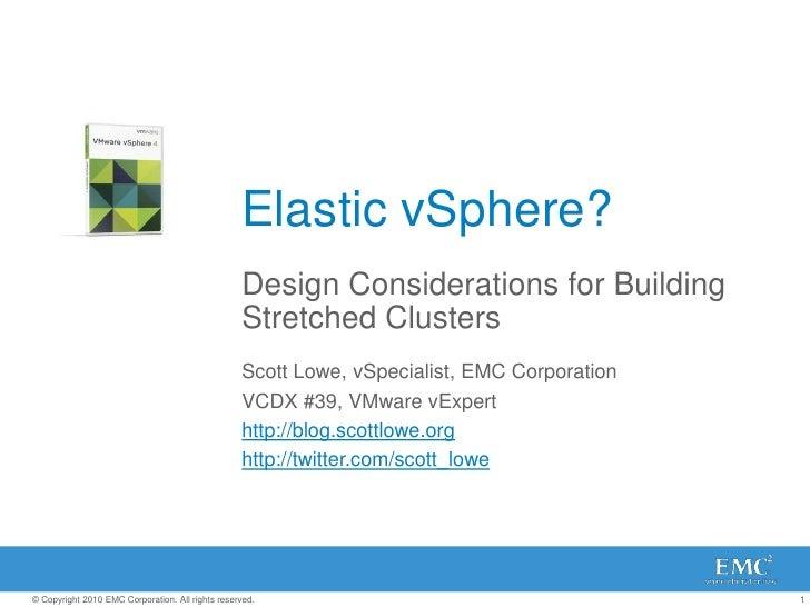 Elastic vSphere?<br />Design Considerations for Building Stretched Clusters<br />Scott Lowe, vSpecialist, EMC Corporation<...