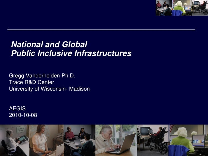 National and Global Public Inclusive Infrastructures  Gregg Vanderheiden Ph.D. Trace R&D Center University of Wisconsin- M...