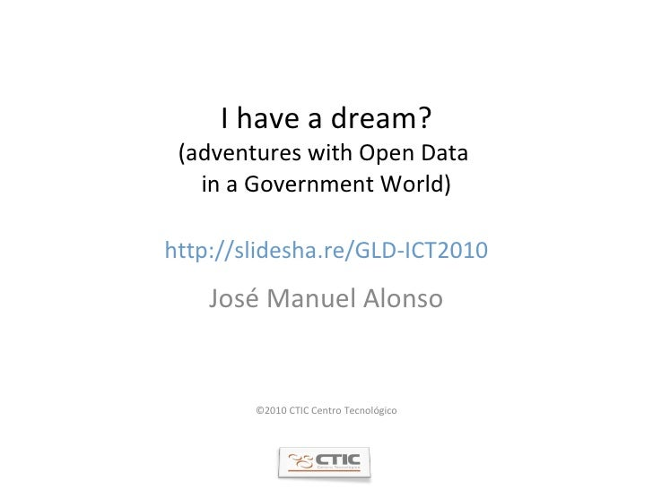 I have a dream? (adventures with Open Data  in a Government World) http://slidesha.re/GLD-ICT2010 José Manuel Alonso ©2010...