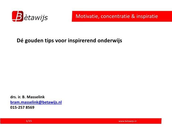 Motivatie, concentratie & inspiratie       Dé gouden tips voor inspirerend onderwijs     drs. ir. B. Masselink bram.massel...