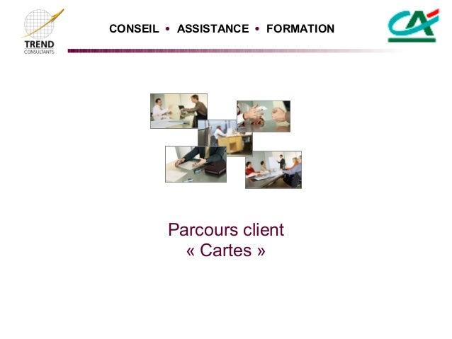 CONSEIL  ASSISTANCE  FORMATION        Parcours client          « Cartes »