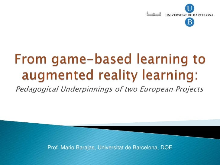 From game-based learning to augmented reality learning:<br />Pedagogical Underpinnings of two European Projects<br />Prof....