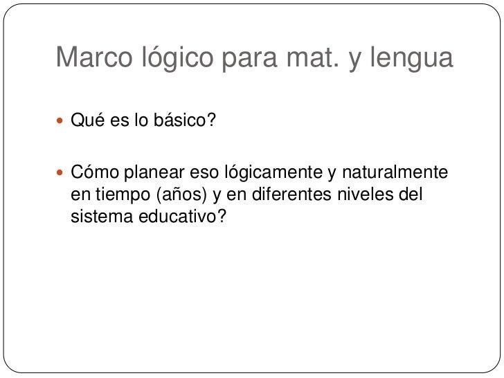 Marco lógico para mat. y lengua<br />Qué es lo básico?<br />Cómo planear eso lógicamente y naturalmente en tiempo (años) y...