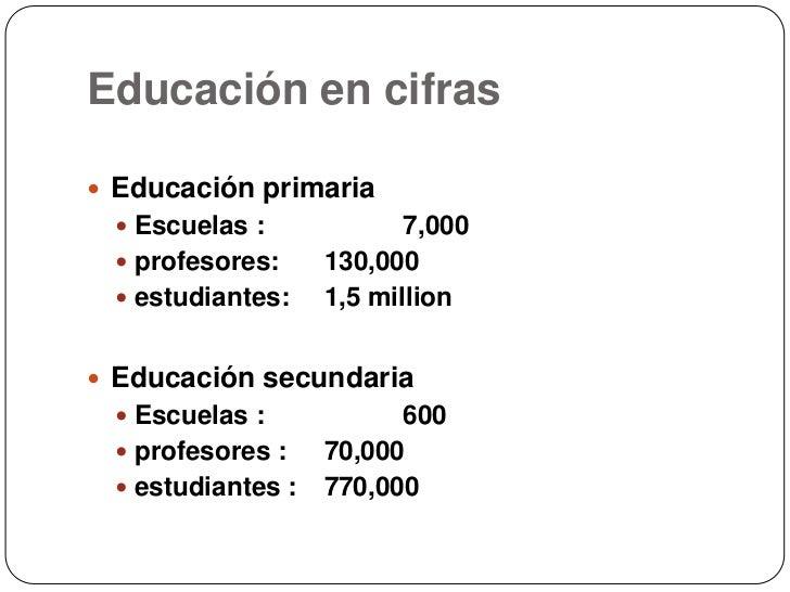 Educación en cifras<br />Educaciónprimaria<br />Escuelas :7,000<br />profesores:130,000<br />estudiantes:1,5 million<br...