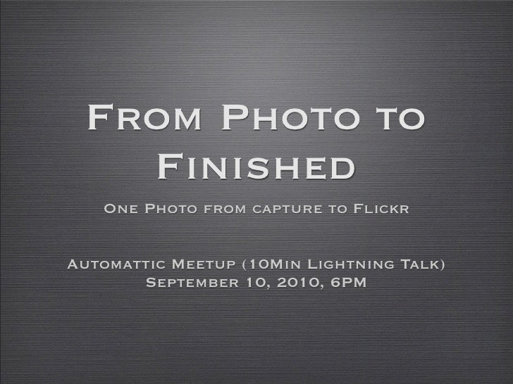From Photo to    Finished    One Photo from capture to Flickr   Automattic Meetup (10Min Lightning Talk)        September ...
