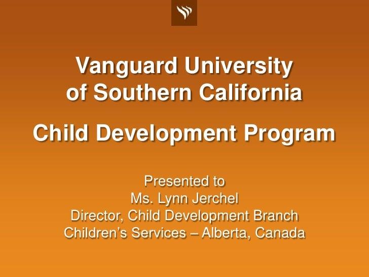 Vanguard Universityof Southern California<br />Child Development Program<br />Presented to<br />Ms. Lynn Jerchel<br />Dire...