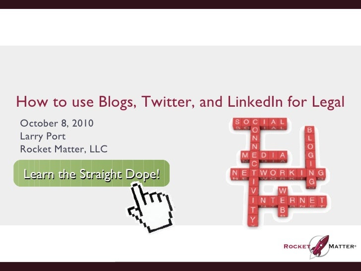 How to use Blogs, Twitter, and LinkedIn for Legal October 8, 2010 Larry Port Rocket Matter, LLC Learn the Straight Dope!