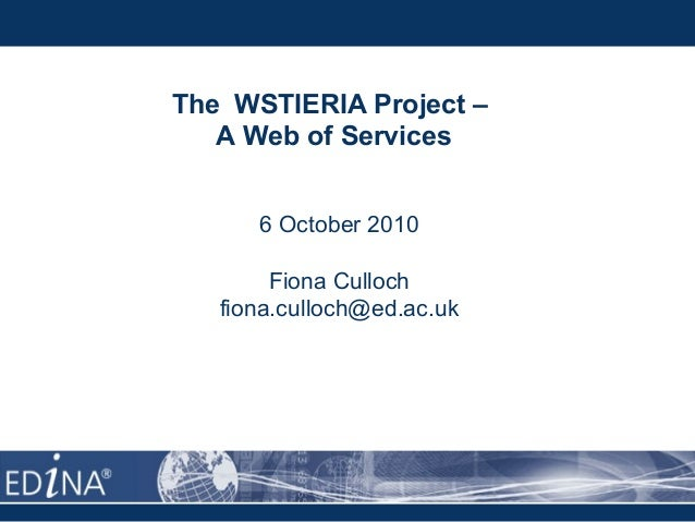 The WSTIERIA Project – A Web of Services 6 October 2010 Fiona Culloch fiona.culloch@ed.ac.uk