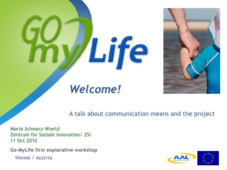Welcome! <ul><li>A talk about communication means and the project </li></ul><ul><li>Go-MyLife first explorative workshop  ...